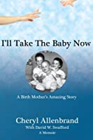 I'll Take the Baby Now: A Birth Mother's Amazing Story