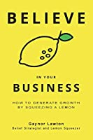Believe in Your Business: How to Generate Growth by Squeezing a Lemon