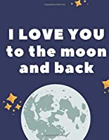 I LOVE YOU TO THE MOON AND BACK: 130 PAGES COLLEGE RULED NOTEBOOK; US LETTER SIZE (8.5 X 11) NOTEBOOK; GIFTS FOR STUDENTS; GIFTS FOR TEENS; CHRISTMAS GIFTS; GIFTS FOR WOMEN: EXPRESS YOUR LOVE. ORGANIZE YOUR NOTES AND YOUR LIFE.