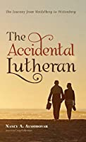 The Accidental Lutheran: The Journey from Heidelberg to Wittenberg