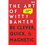The Art of Witty Banter: Be Clever, Quick, & Magnetic (2nd Edition) (How to More Likable and Charismatic)