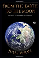 From the Earth to the Moon (Classic Illustrated Edition)
