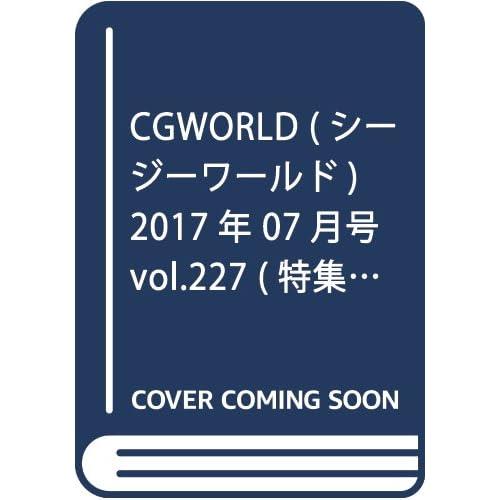 CGWORLD (シージーワールド) 2017年 07月号 vol.227 (特集:アイドルCGキャラクター研究、プログレッシブ・エンバイロンメント)