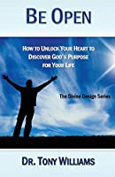 Be Open: How to Unlock Your Heart to Discover God's Purpose for Your Life (The Divine Design Series)