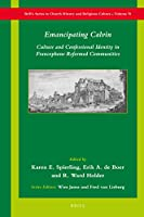 Emancipating Calvin: Culture and Confessional Identity in Francophone Reformed Communities (Brill's Series in Church History and Religious Culture)