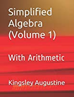 Simplified Algebra (Volume 1): With Arithmetic