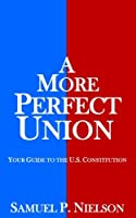 A More Perfect Union: Your Guide to the U.S. Constitution