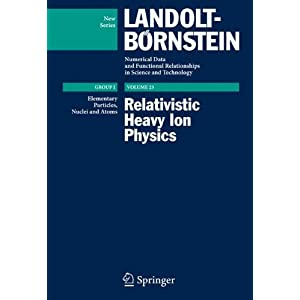 Relativistic Heavy Ion Physics (Landolt-Boernstein: Numerical Data and Functional Relationships in Science and Technology - New Series)