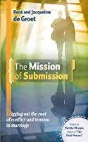 The Mission of Submission: Digging Out the Root of Conflict and Tension in Marriage