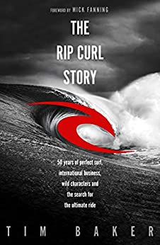 The Rip Curl Story: 50 years of perfect surf, international business, wild characters and the search for the ultimate ride by [Baker, Tim]