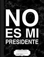 No Es Mi Presidente Composition Notebook: College Ruled 9¾ x 7½ 100 Sheets 200 Pages For Writing
