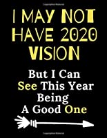 I May Not Have 2020 Vision But I Can See This Year Being A Good One: 2020 Year Notebook | Hilarious Blank Lined Journal. Adult Jokes Cover Humorous Sarcastic Funny Office Coworker & Boss Congratulation Appreciation Gratitude Thank You /110 College Ruled