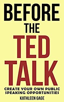 Before the Ted Talk: Create Your Own Public Speaking Opportunities by [Gage, Kathleen]