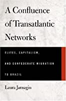 A Confluence of Transatlantic Networks: Elites, Capitalism, and Confederate Migration to Brazil (Atlantic Crossings)