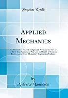 Applied Mechanics: An Elementary Manual on Specially Arranged for the Use of First-Year Science and Art City and Guilds of London Institute and ... Engineering Students (Classic Reprint) [並行輸入品]
