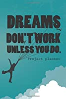 Dreams Don't Work Unless You Do Project Planner: Creative Project Planner, Personal Organizer, Journal & Sketchbook