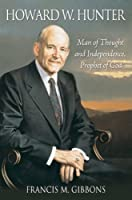 Howard W. Hunter: Man of Thought and Independence, Prophet of God