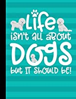 Life Isn't All About Dogs But It Should Be!: School Composition Notebook 100 Pages Wide Ruled Lined Paper - Bichon Frise Dog