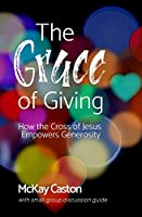 The Grace of Giving: How the Cross of Jesus Empowers Generosity