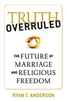 Truth Overruled: The Future of Marriage and Religious Freedom by Ryan T. Anderson(2015-08-31)
