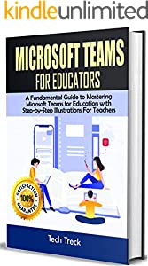 Microsoft Teams For Educators: A Fundamental Guide to Mastering Microsoft Teams for Education with Step-by-Step Illustrations For Teachers (English Edition)