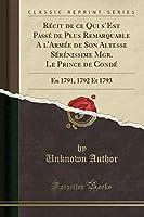 Récit de Ce Qui s'Est Passé de Plus Remarquable a l'Armée de Son Altesse Sérénissime Mgr. Le Prince de Condé: En 1791, 1792 Et 1793 (Classic Reprint)