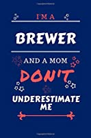 I'm A Brewer And A Mom Don't Underestimate Me: Perfect Gag Gift For A Brewer Who Happens To Be A Mom And NOT To Be Underestimated!   Blank Lined Notebook Journal   100 Pages 6 x 9 Format   Office   Work   Job   Humour and Banter   Birthday  Hen     Annive