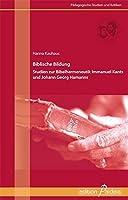 Biblische Bildung: Studien zum Bibelverstaendnis Immanuel Kants und Johann Georg Hamanns