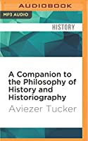 A Companion to the Philosophy of History and Historiography (Blackwell Companions to Philosophy)