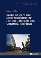 Kazuo Ishiguro and Max Frisch: Bending Facts in Unreliable and Unnatural Narration (Literary and Cultural Studies, Theory and the New Media)