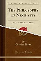 The Philosophy of Necessity: Or Law in Mind as in Matter (Classic Reprint)