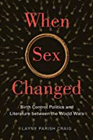 When Sex Changed: Birth Control Politics and Literature Between the World Wars (American Literatures Initiative)