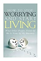 How to Stop Worrying and Start Living: What Other People Think of Me Is None of My Business: Learn Stress Management and How To Overcome Relationship Jealousy, Social Anxiety and Stop Being Insecure