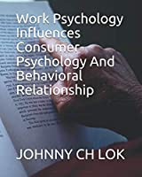 Work Psychology Influences Consumer Psychology And Behavioral Relationship (WORK PSYCHOLOGY INFLUENCES CONSUMER BEHAVIOR AND PSYCHOLOGY)
