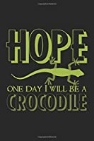 Hope. One day I will be a crocodile: Notebook A5 Size, 6x9 inches, 120 lined Pages, Lizard Gecko Crocodile Funny Saying