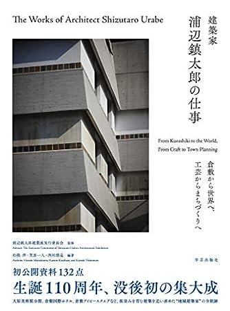 建築家 浦辺鎮太郎の仕事: 倉敷から世界へ、工芸からまちづくりへ