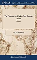 The Posthumous Works of Mr. Thomas Chubb: Containing, I. Remarks ... II. Observations III. the Author's Farewel with an Appendix, Including a PostScript to the Whole Is Prefixed, Some Account of the Author. in Two Volumes of 2; Volume 1