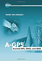 A-GPS: Assisted GPS, GNSS, and SBAS (GNSS Technology and Applications Series)
