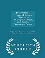 International Financial Crises: Efforts to Anticipate, Avoid, and Resolve Sovereign Crises - Scholar's Choice Edition