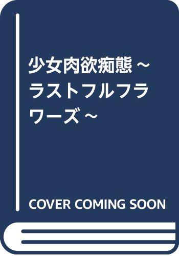 少女肉欲痴態~ラストフルフラワーズ~ (SANWA COMI...