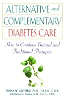 Alternative and Complementary Diabetes Care: How to Combine Natural and Traditional Therapies (Health / Diabetes)