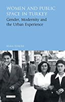 Women and Public Space in Turkey: Gender, Modernity and the Urban Experience (Library of Modern Turkey)