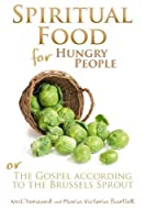 Spiritual Food for Hungry People: The Gospel According to the Brussels Sprout