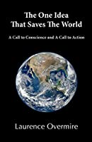The One Idea That Saves the World: A Call to Conscience and a Call to Action