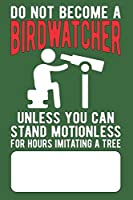 Do Not Become a Birdwatcher Unless You Can Stand Motionless For Hours Imitating A Tree: Blank Lined Journal with Sketch Pane for Birdwatchers to take notes while Birdwatching or Birding