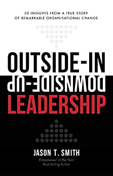 Outside-In Downside-Up Leadership: 50 insights from a true story of remarkable organisational change by [Smith, Jason T.]