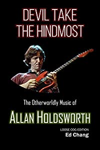 Devil Take the Hindmost, The Otherworldly Music of Allan Holdsworth: Loose Cog Edition (English Edition)