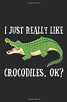 I Just Really Like Alligators OK?: Funny Crocodile for Alligator lovers Journal/Notebook