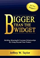 Bigger Than the Widget: Building Meaningful Customer Relationships by Going Beyond Your Product