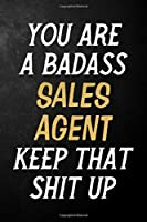 You Are A Badass Sales Agent Keep That Shit Up: Sales Agent Journal / Notebook / Appreciation Gift / Alternative To a Card For Sales Agents ( 6 x 9 -120 Blank Lined Pages )